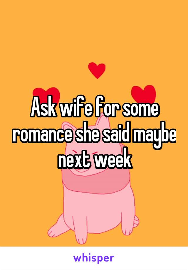 Ask wife for some romance she said maybe next week