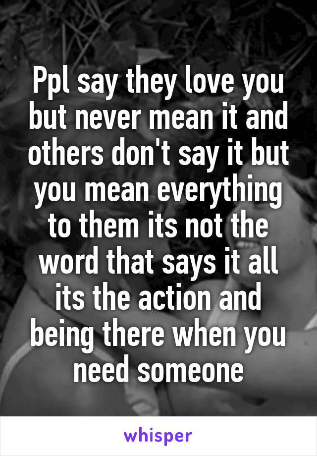 Ppl say they love you but never mean it and others don't say it but you mean everything to them its not the word that says it all its the action and being there when you need someone