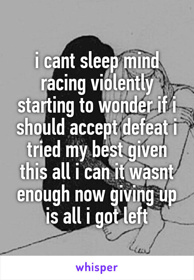 i cant sleep mind racing violently starting to wonder if i should accept defeat i tried my best given this all i can it wasnt enough now giving up is all i got left