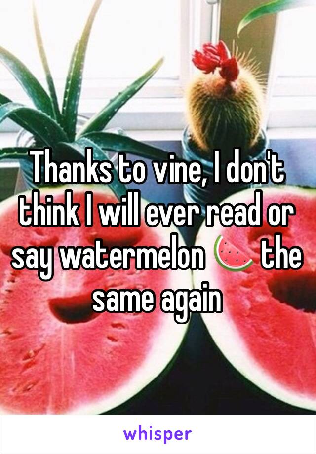 Thanks to vine, I don't think I will ever read or say watermelon 🍉 the same again