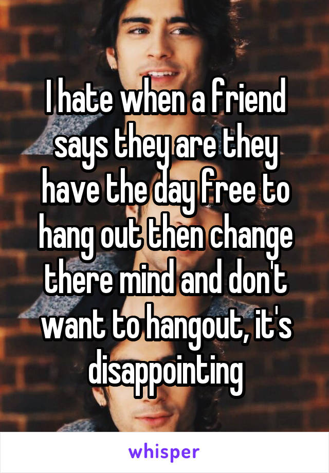 I hate when a friend says they are they have the day free to hang out then change there mind and don't want to hangout, it's disappointing