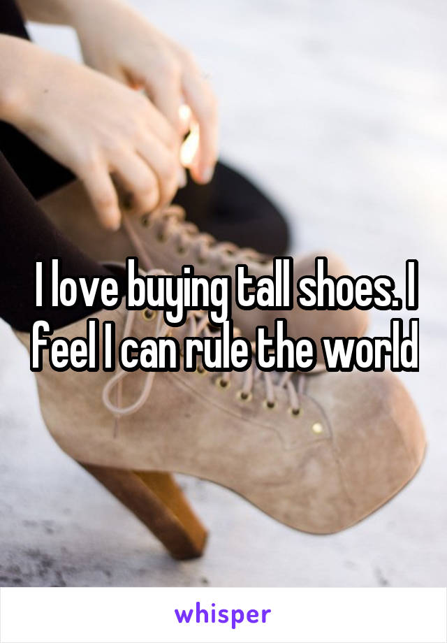 I love buying tall shoes. I feel I can rule the world