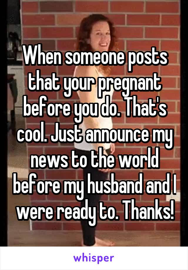 When someone posts that your pregnant before you do. That's cool. Just announce my news to the world before my husband and I were ready to. Thanks!
