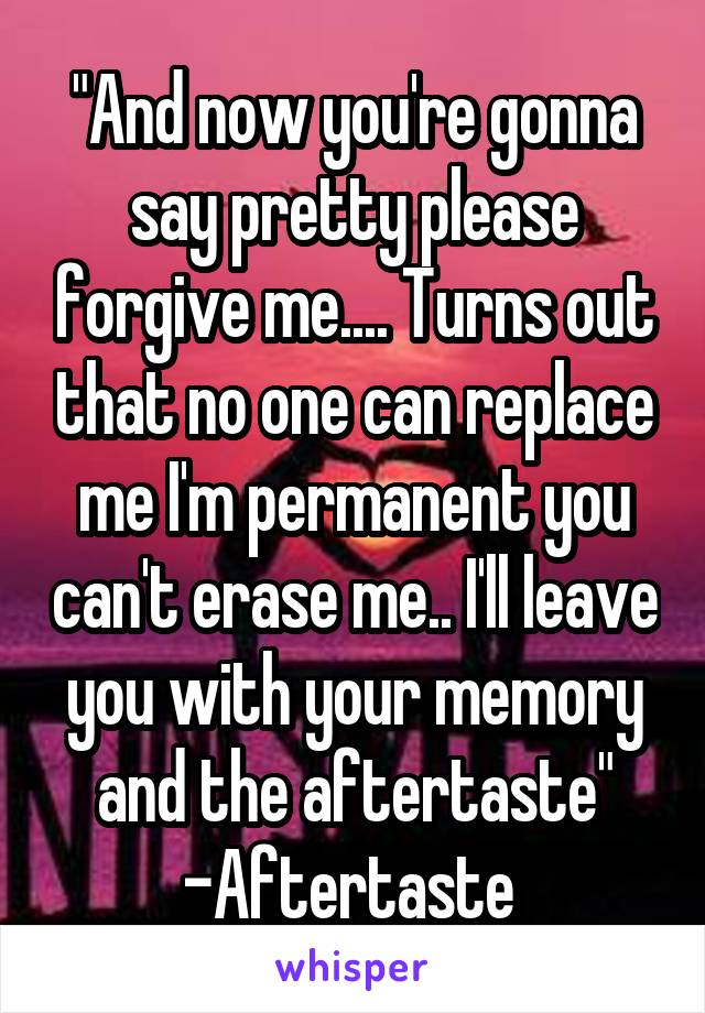 """And now you're gonna say pretty please forgive me.... Turns out that no one can replace me I'm permanent you can't erase me.. I'll leave you with your memory and the aftertaste"" -Aftertaste"