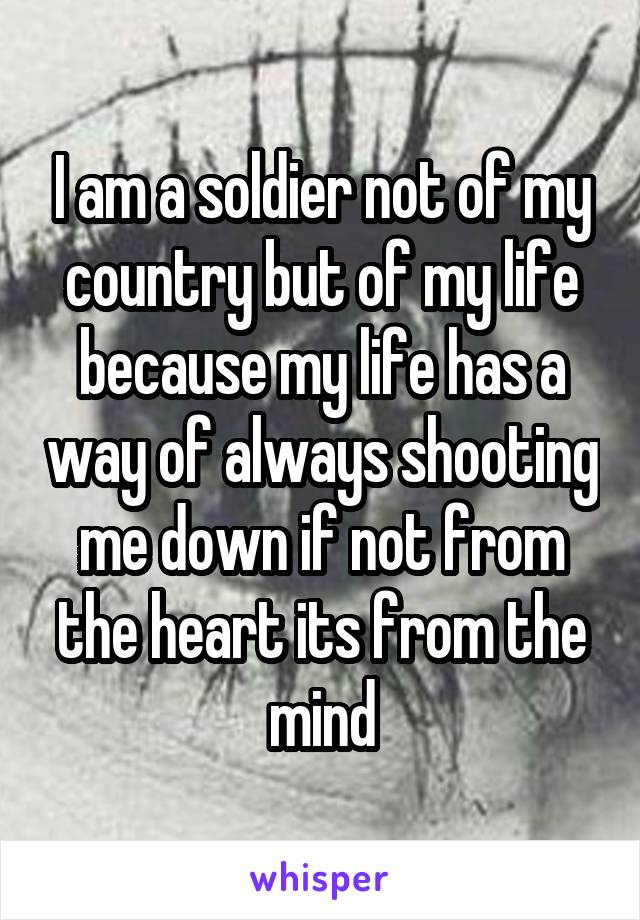 I am a soldier not of my country but of my life because my life has a way of always shooting me down if not from the heart its from the mind