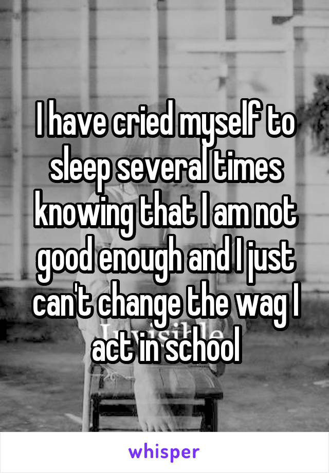 I have cried myself to sleep several times knowing that I am not good enough and I just can't change the wag I act in school