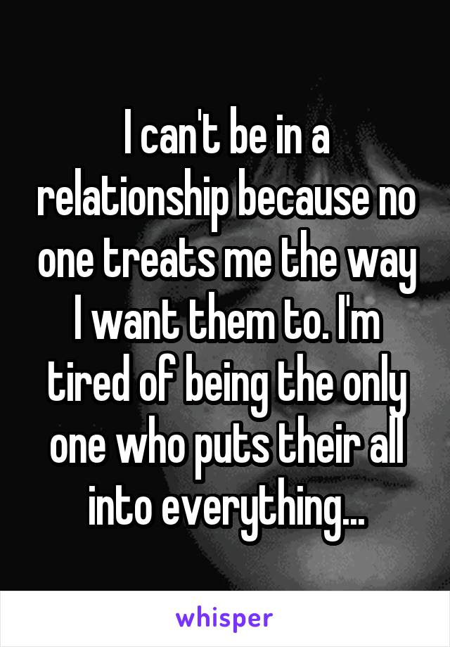 I can't be in a relationship because no one treats me the way I want them to. I'm tired of being the only one who puts their all into everything...