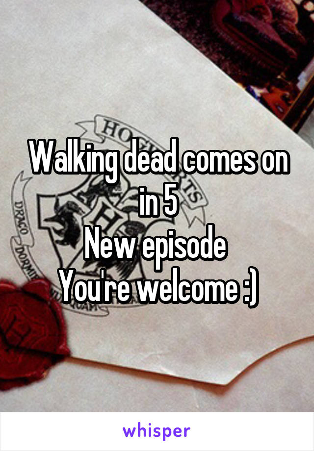 Walking dead comes on in 5 New episode  You're welcome :)