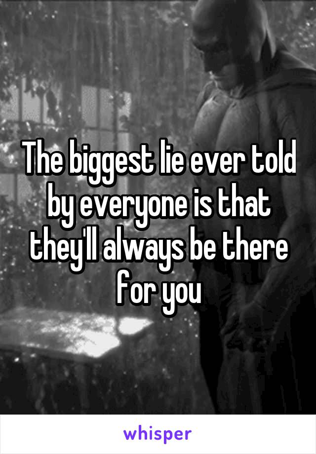 The biggest lie ever told by everyone is that they'll always be there for you