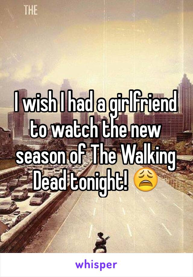 I wish I had a girlfriend to watch the new season of The Walking Dead tonight! 😩