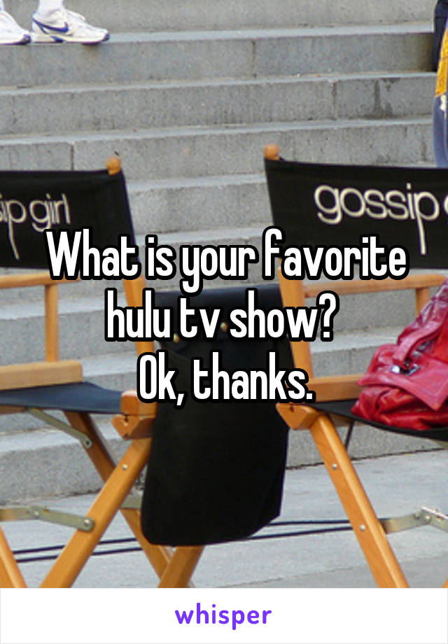 What is your favorite hulu tv show?  Ok, thanks.