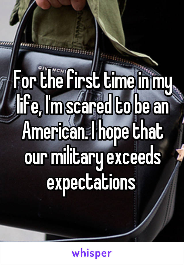 For the first time in my life, I'm scared to be an American. I hope that our military exceeds expectations
