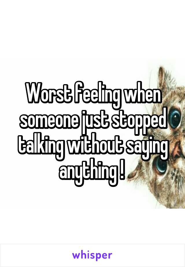 Worst feeling when someone just stopped talking without saying anything !