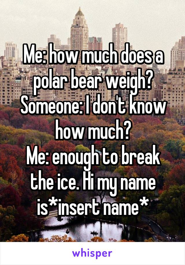 Me: how much does a polar bear weigh? Someone: I don't know how much? Me: enough to break the ice. Hi my name is*insert name*