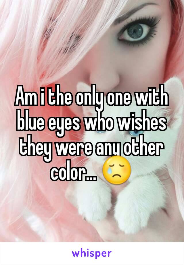 Am i the only one with blue eyes who wishes they were any other color... 😢