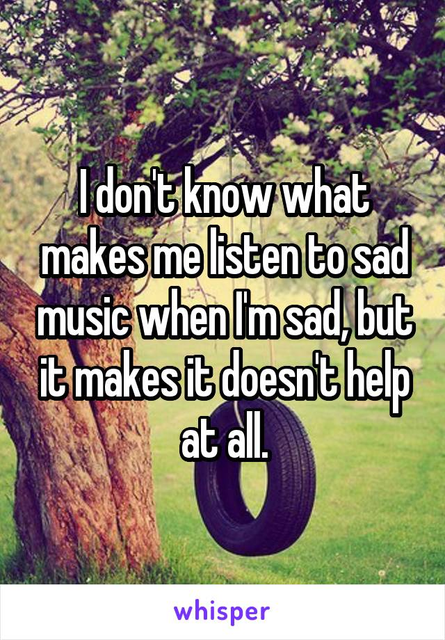 I don't know what makes me listen to sad music when I'm sad, but it makes it doesn't help at all.