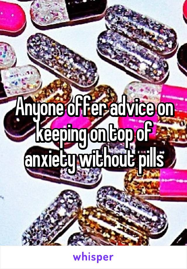 Anyone offer advice on keeping on top of anxiety without pills