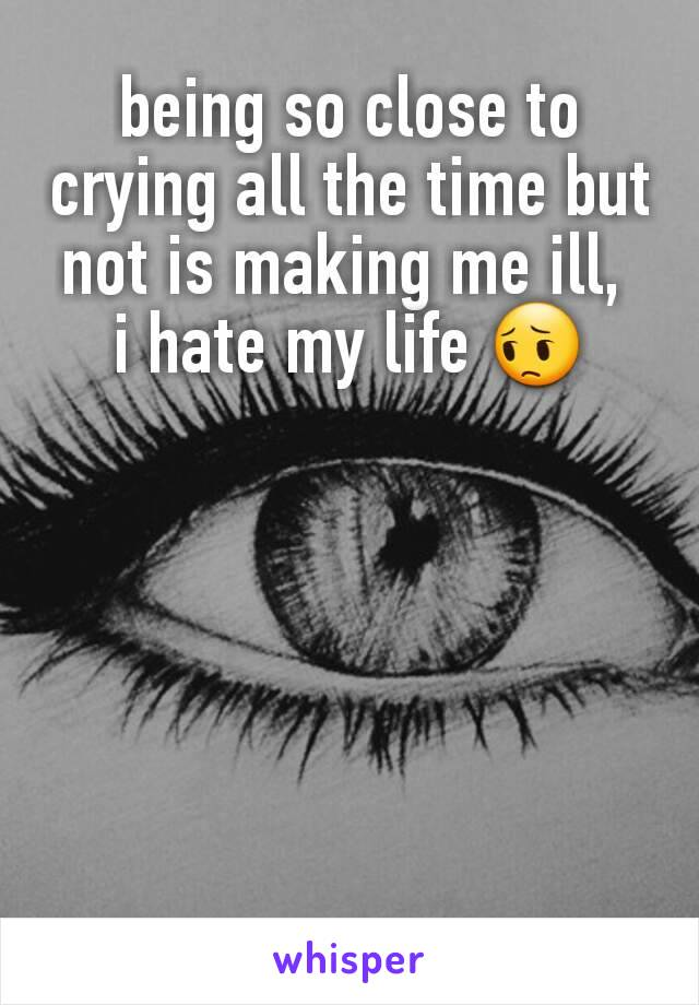 being so close to crying all the time but not is making me ill,  i hate my life 😔