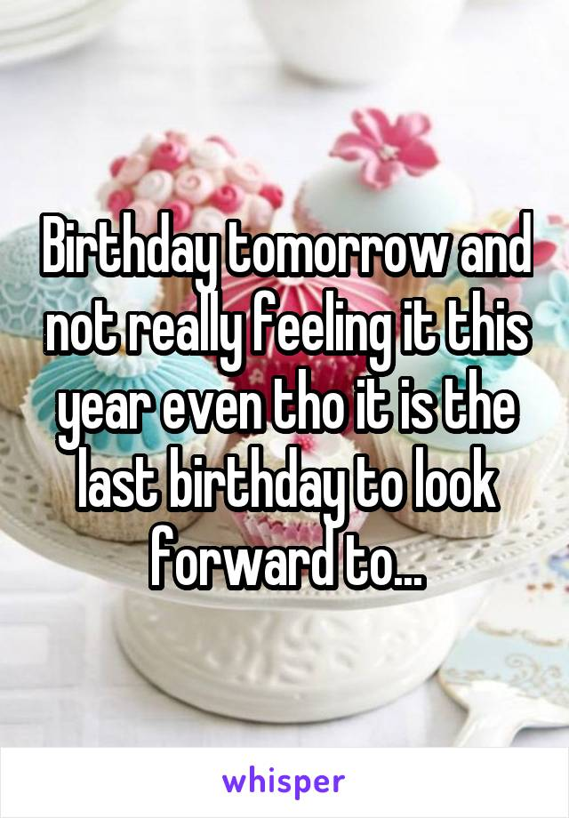Birthday tomorrow and not really feeling it this year even tho it is the last birthday to look forward to...