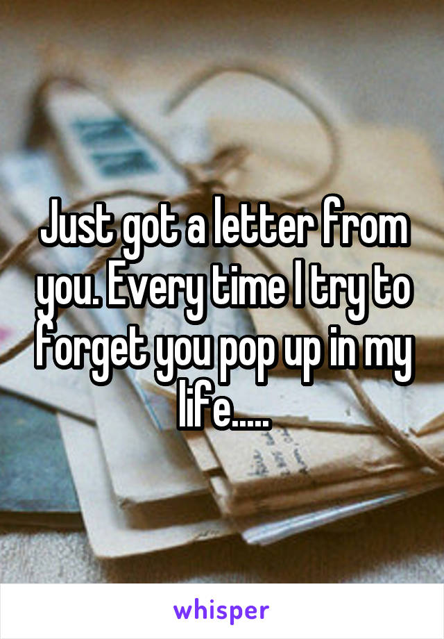 Just got a letter from you. Every time I try to forget you pop up in my life.....
