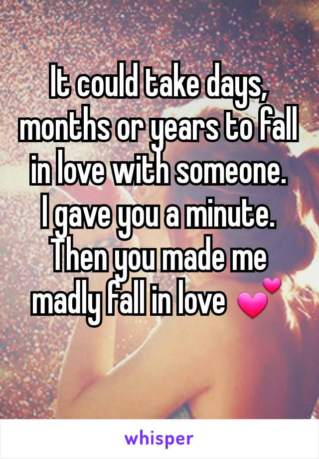 It could take days, months or years to fall in love with someone. I gave you a minute. Then you made me madly fall in love 💕