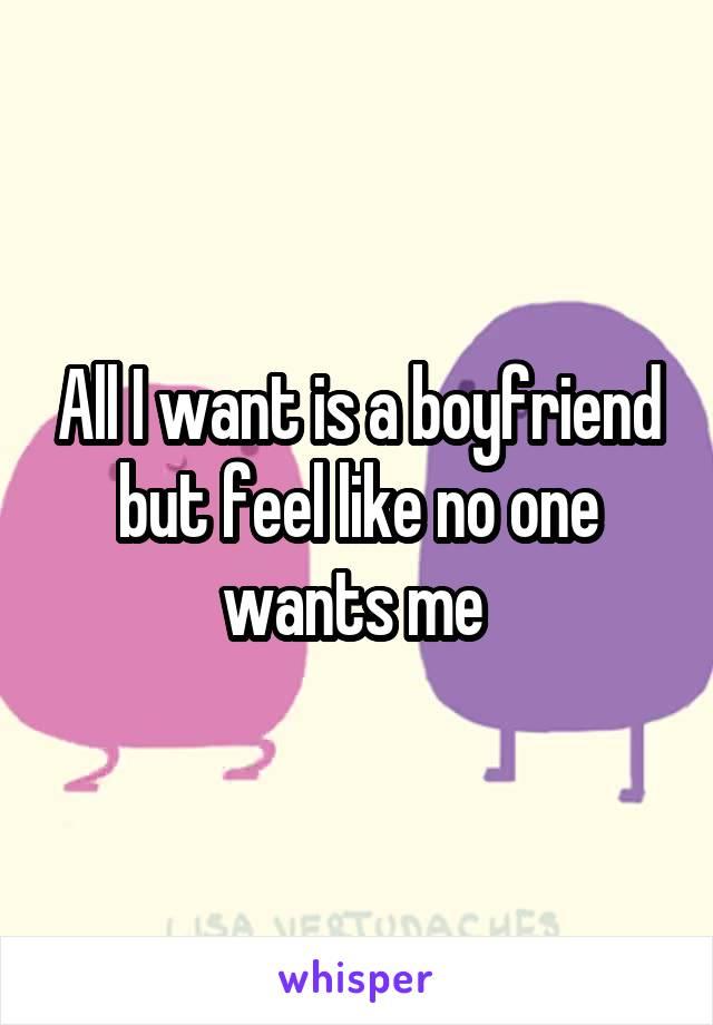 All I want is a boyfriend but feel like no one wants me
