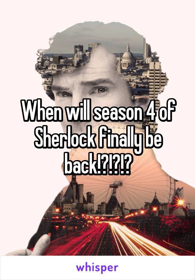 When will season 4 of Sherlock finally be back!?!?!?
