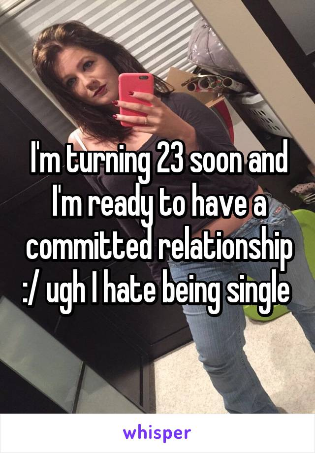 I'm turning 23 soon and I'm ready to have a committed relationship :/ ugh I hate being single