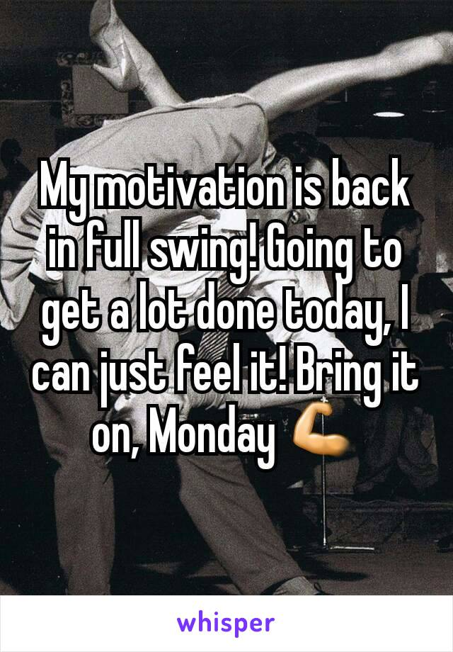 My motivation is back in full swing! Going to get a lot done today, I can just feel it! Bring it on, Monday 💪