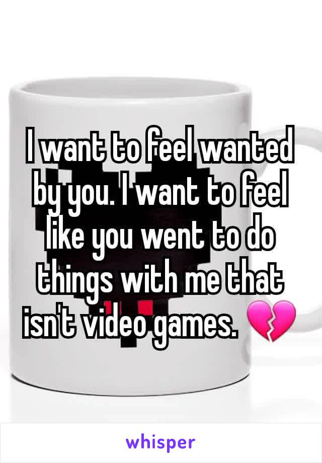 I want to feel wanted by you. I want to feel like you went to do things with me that isn't video games. 💔