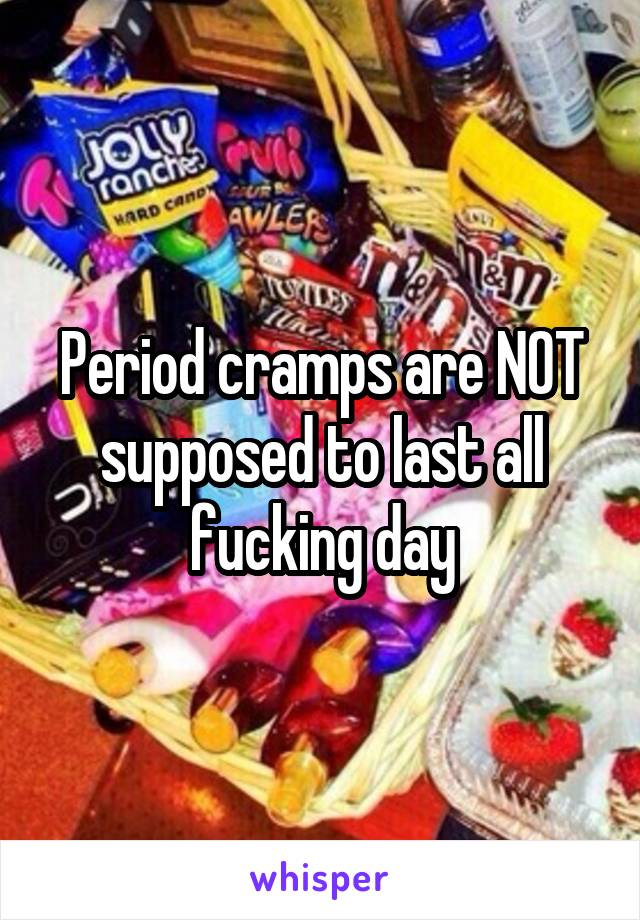 Period cramps are NOT supposed to last all fucking day