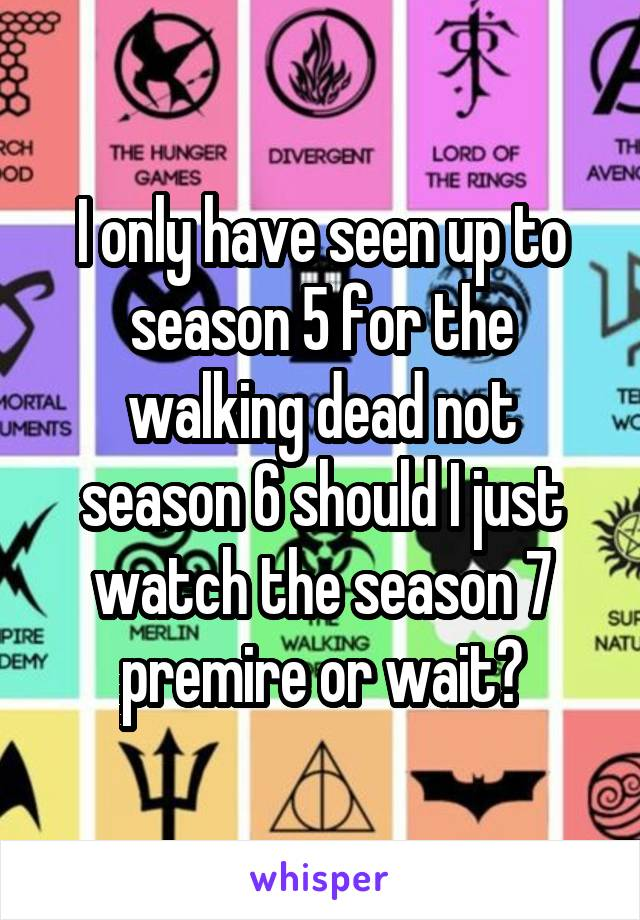 I only have seen up to season 5 for the walking dead not season 6 should I just watch the season 7 premire or wait?