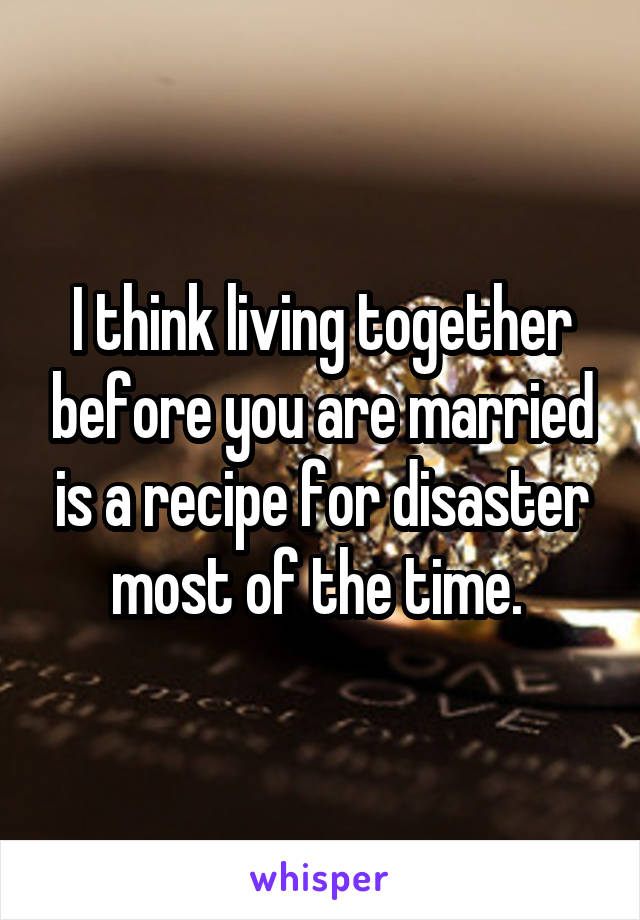 I think living together before you are married is a recipe for disaster most of the time.