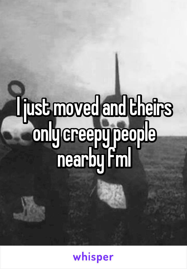 I just moved and theirs only creepy people nearby fml