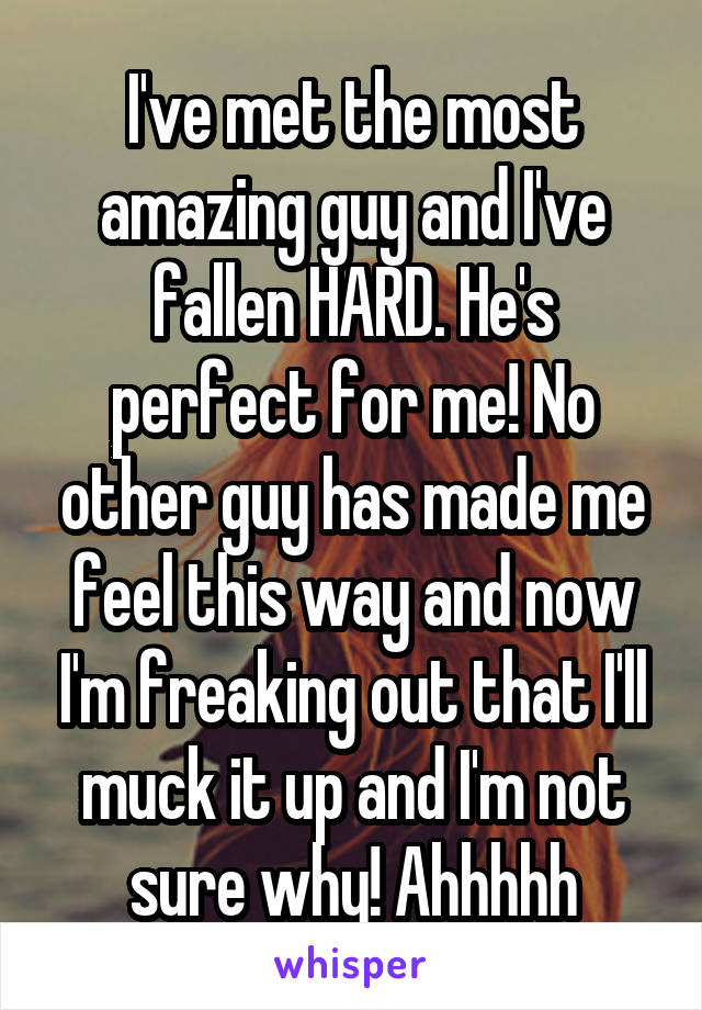 I've met the most amazing guy and I've fallen HARD. He's perfect for me! No other guy has made me feel this way and now I'm freaking out that I'll muck it up and I'm not sure why! Ahhhhh