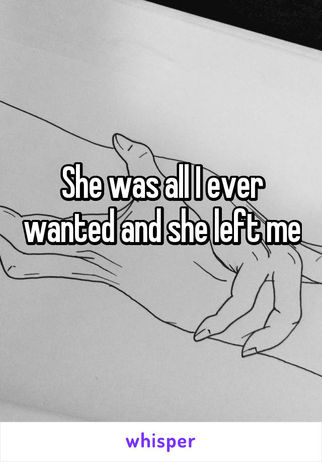 She was all I ever wanted and she left me