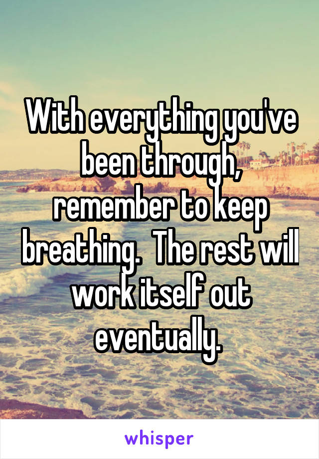 With everything you've been through, remember to keep breathing.  The rest will work itself out eventually.