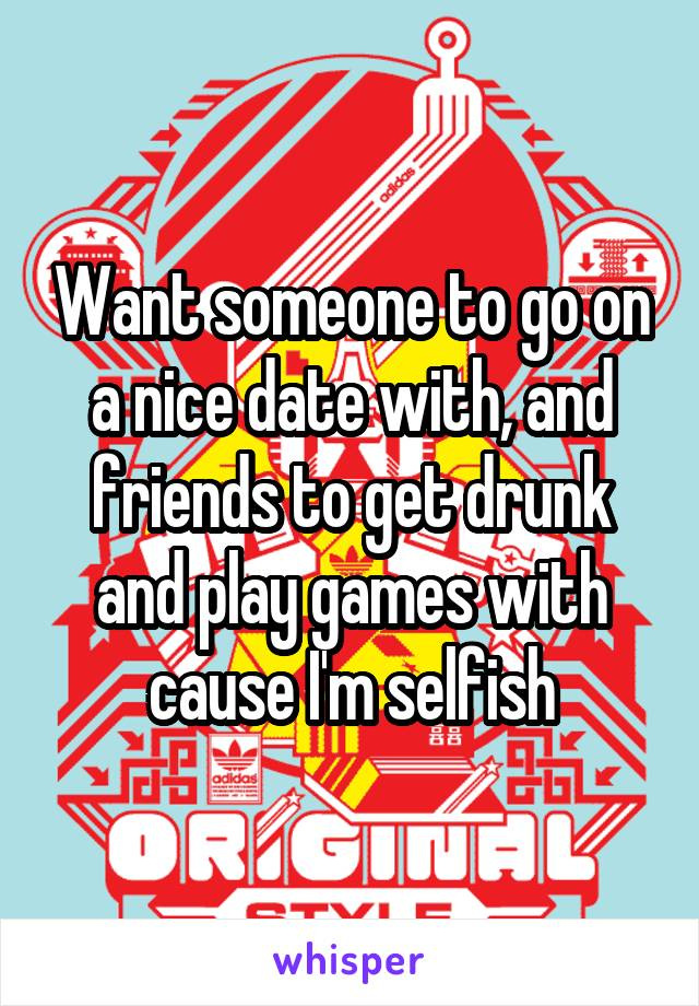 Want someone to go on a nice date with, and friends to get drunk and play games with cause I'm selfish