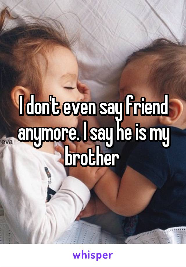 I don't even say friend anymore. I say he is my brother