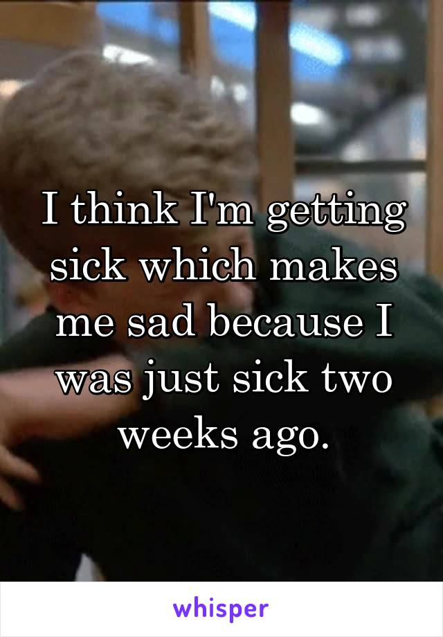 I think I'm getting sick which makes me sad because I was just sick two weeks ago.
