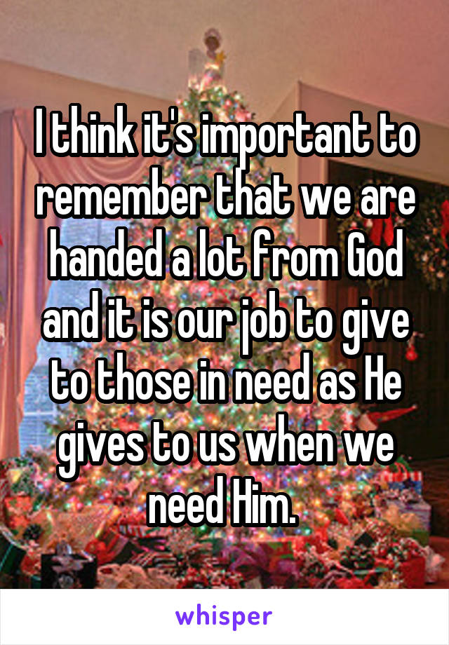 I think it's important to remember that we are handed a lot from God and it is our job to give to those in need as He gives to us when we need Him.