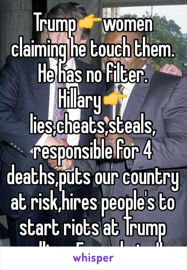 Trump👉women claiming he touch them. He has no filter. Hillary👉lies,cheats,steals, responsible for 4 deaths,puts our country at risk,hires people's to start riots at Trump rallies.. Easy choice!!