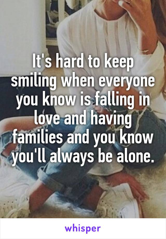 It's hard to keep smiling when everyone you know is falling in love and having families and you know you'll always be alone.