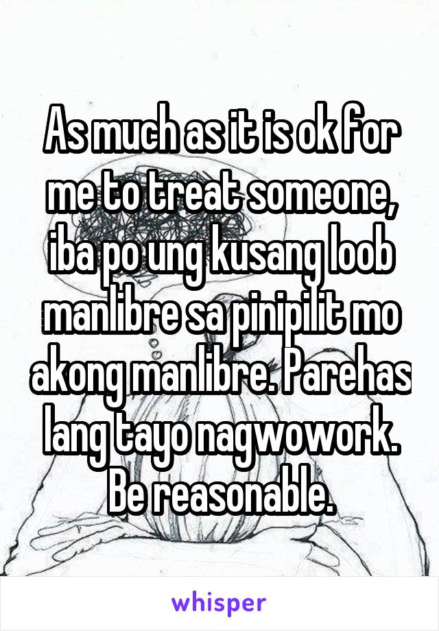 As much as it is ok for me to treat someone, iba po ung kusang loob manlibre sa pinipilit mo akong manlibre. Parehas lang tayo nagwowork. Be reasonable.