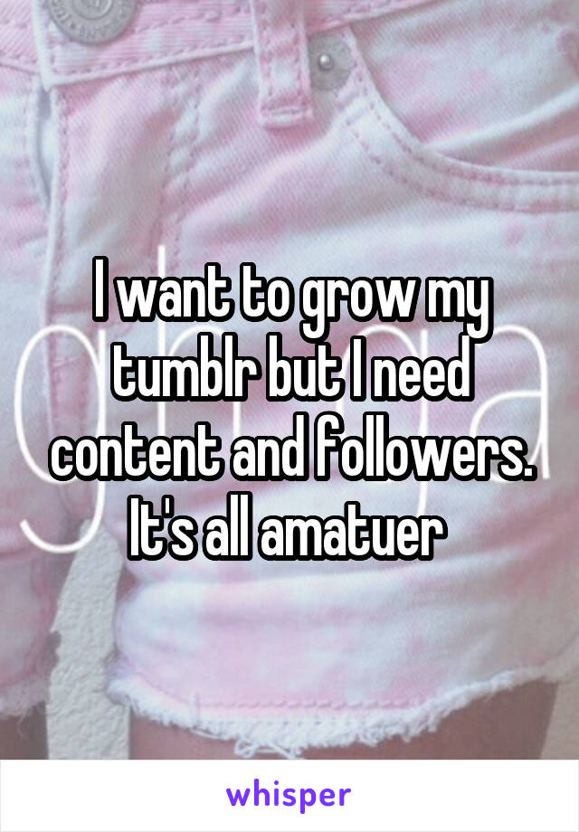 I want to grow my tumblr but I need content and followers. It's all amatuer