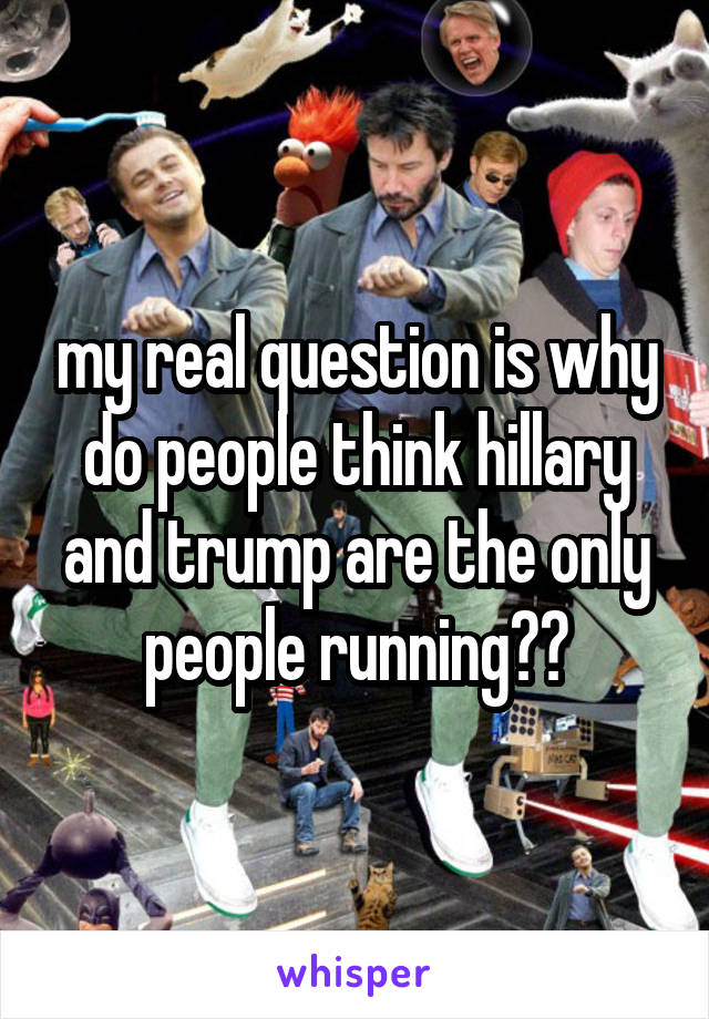 my real question is why do people think hillary and trump are the only people running??