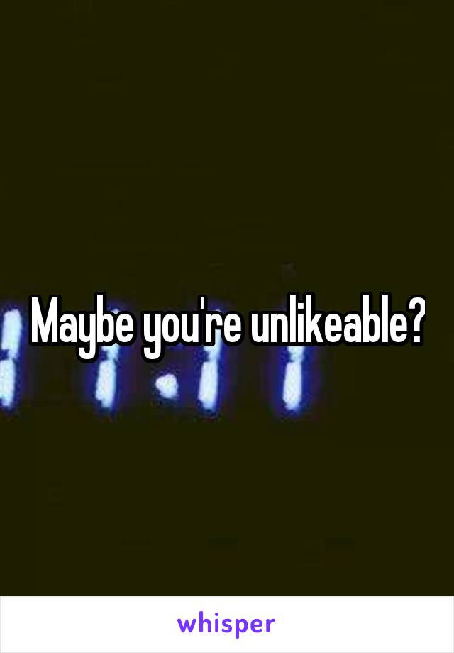 Maybe you're unlikeable?