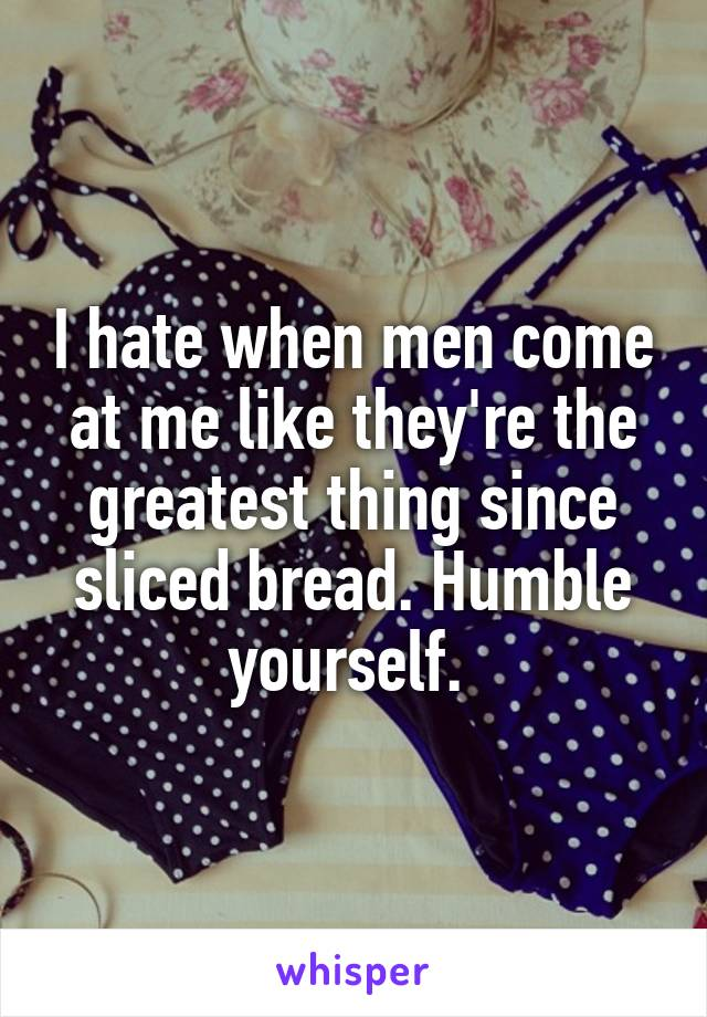 I hate when men come at me like they're the greatest thing since sliced bread. Humble yourself.