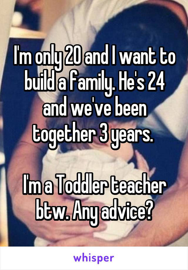 I'm only 20 and I want to build a family. He's 24 and we've been together 3 years.   I'm a Toddler teacher btw. Any advice?