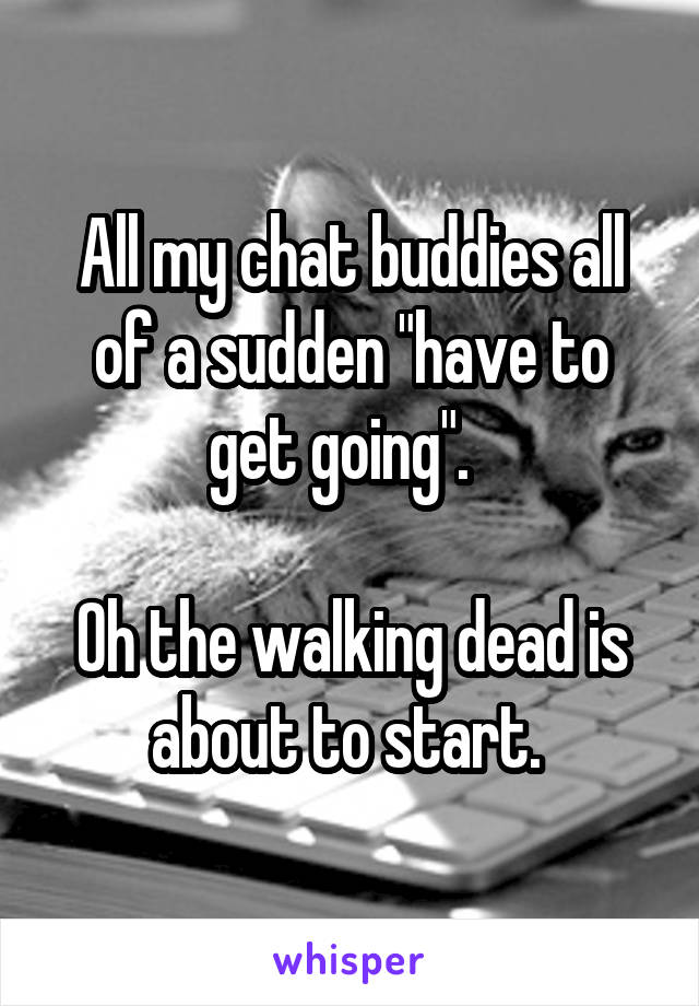 "All my chat buddies all of a sudden ""have to get going"".    Oh the walking dead is about to start."